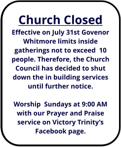 Church Closed Effective on July 31st Govenor Whitmore limits inside gatherings not to exceed  10 people. Therefore, the Church Council has decided to shut down the in building services until further notice.  Worship  Sundays at 9:00 AM with our Prayer and Praise service on Victory Trinity's Facebook page.